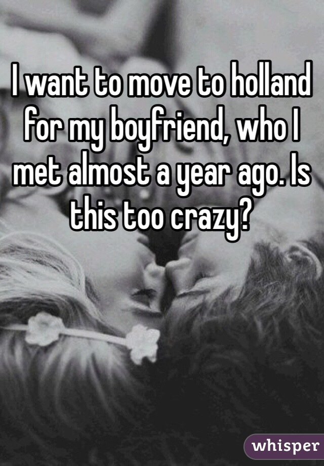 I want to move to holland for my boyfriend, who I met almost a year ago. Is this too crazy?