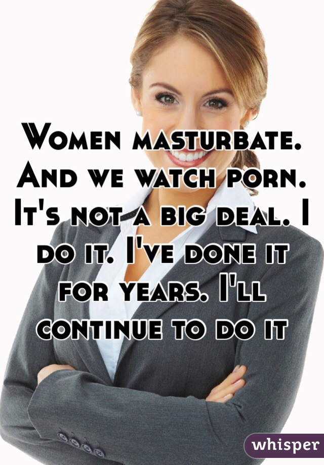Women masturbate. And we watch porn. It's not a big deal. I do it. I've done it for years. I'll continue to do it