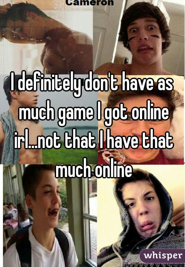 I definitely don't have as much game I got online irl...not that I have that much online