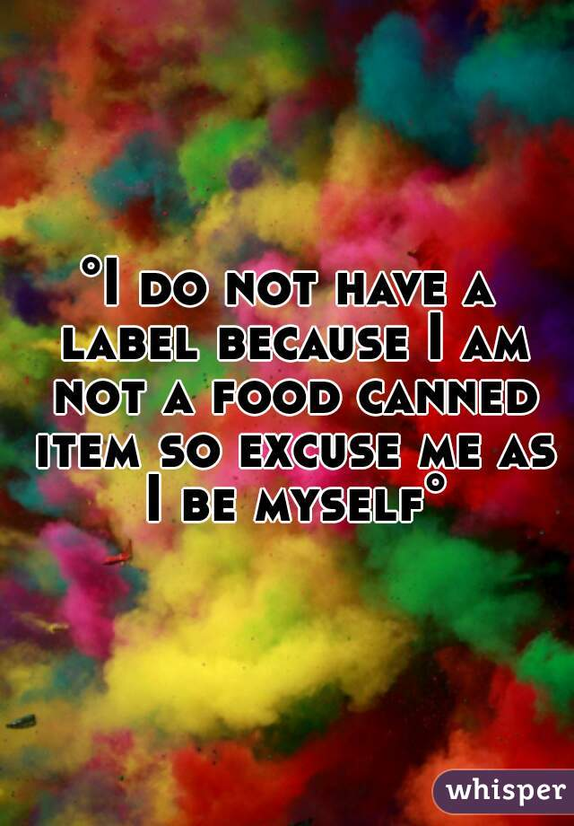 °I do not have a label because I am not a food canned item so excuse me as I be myself°