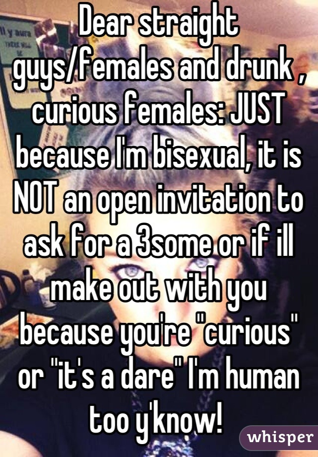"""Dear straight guys/females and drunk , curious females: JUST because I'm bisexual, it is NOT an open invitation to ask for a 3some or if ill make out with you because you're """"curious"""" or """"it's a dare"""" I'm human too y'know!"""
