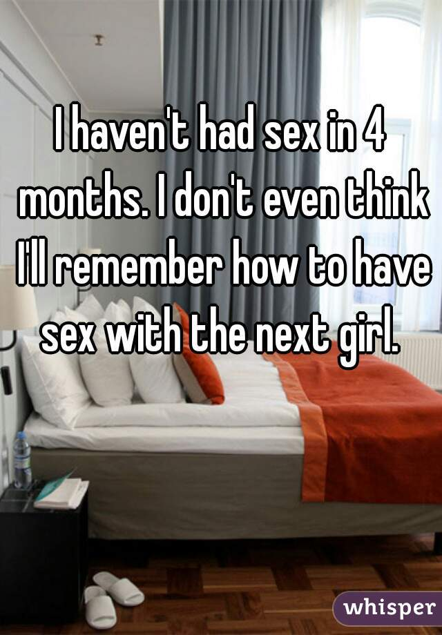 I haven't had sex in 4 months. I don't even think I'll remember how to have sex with the next girl.