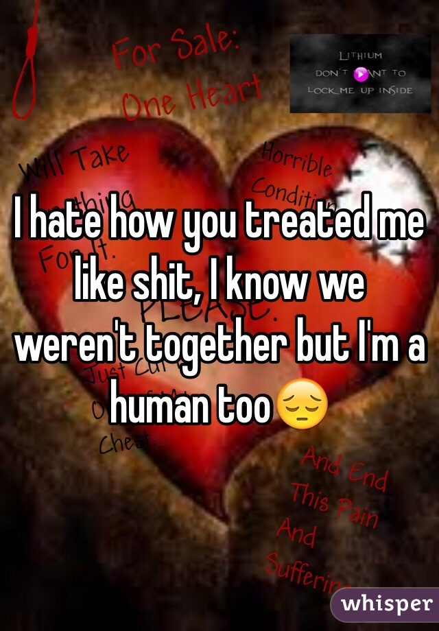 I hate how you treated me like shit, I know we weren't together but I'm a human too😔