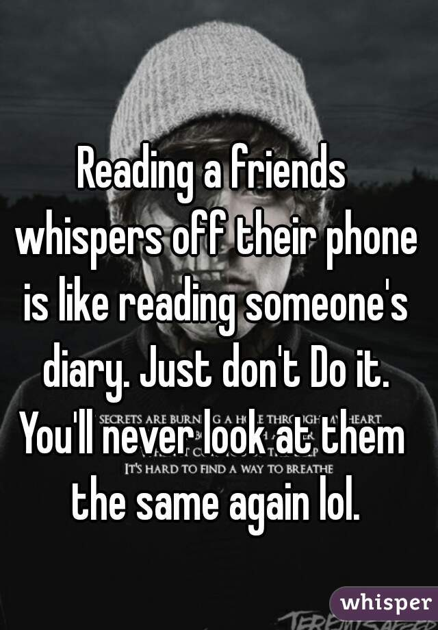 Reading a friends whispers off their phone is like reading someone's diary. Just don't Do it. You'll never look at them the same again lol.