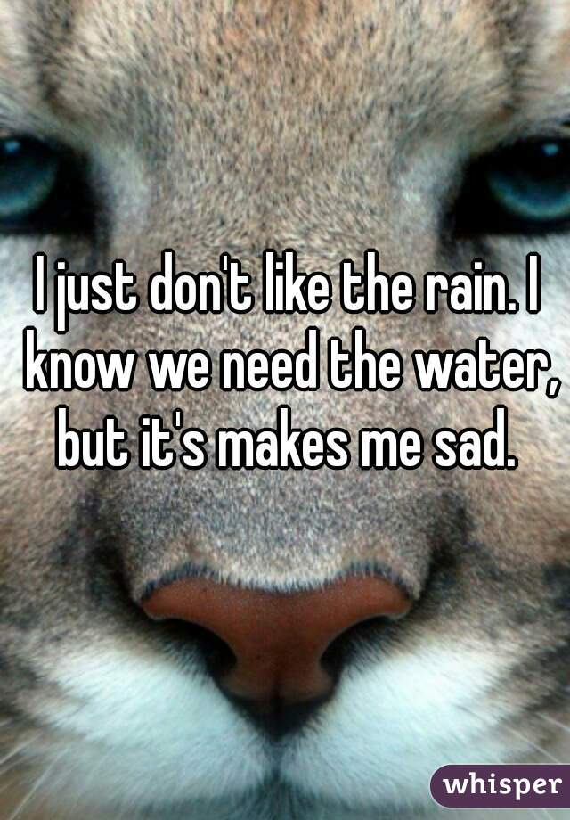 I just don't like the rain. I know we need the water, but it's makes me sad.