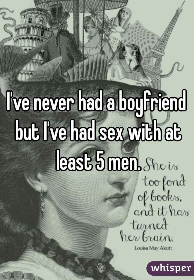 I've never had a boyfriend but I've had sex with at least 5 men.