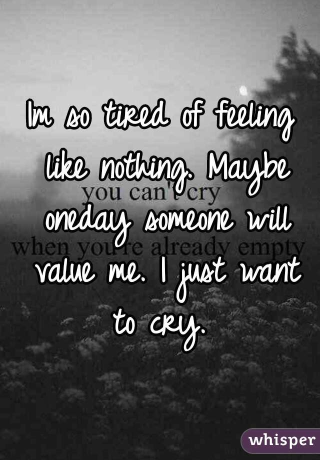 Im so tired of feeling like nothing. Maybe oneday someone will value me. I just want to cry.