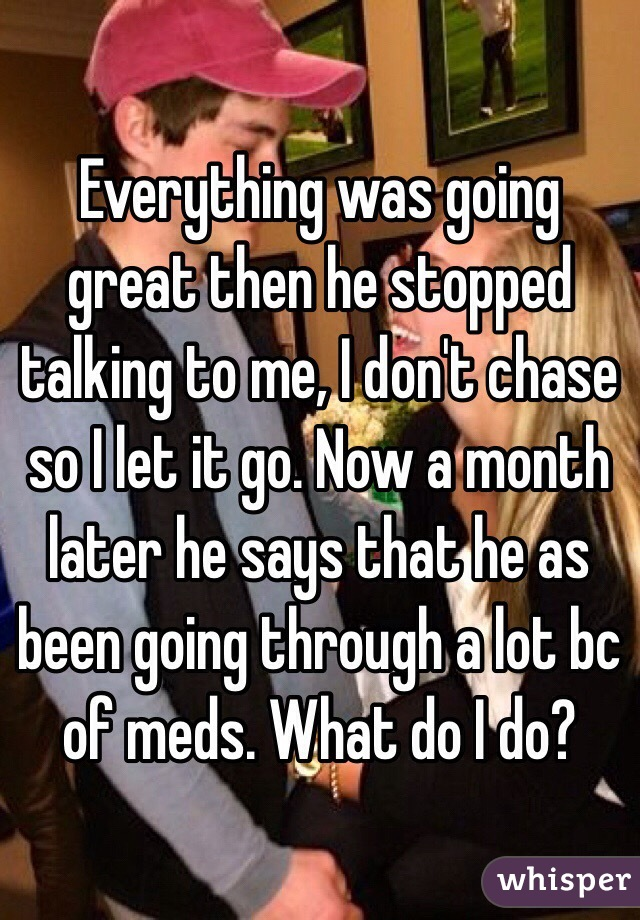 Everything was going great then he stopped talking to me, I don't chase so I let it go. Now a month later he says that he as been going through a lot bc of meds. What do I do?
