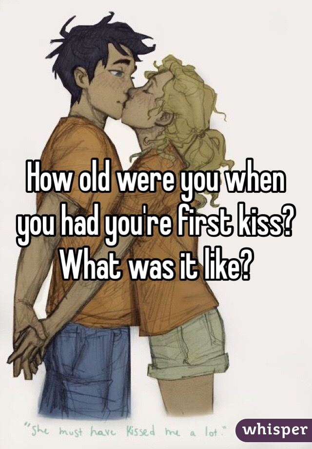 How old were you when you had you're first kiss? What was it like?