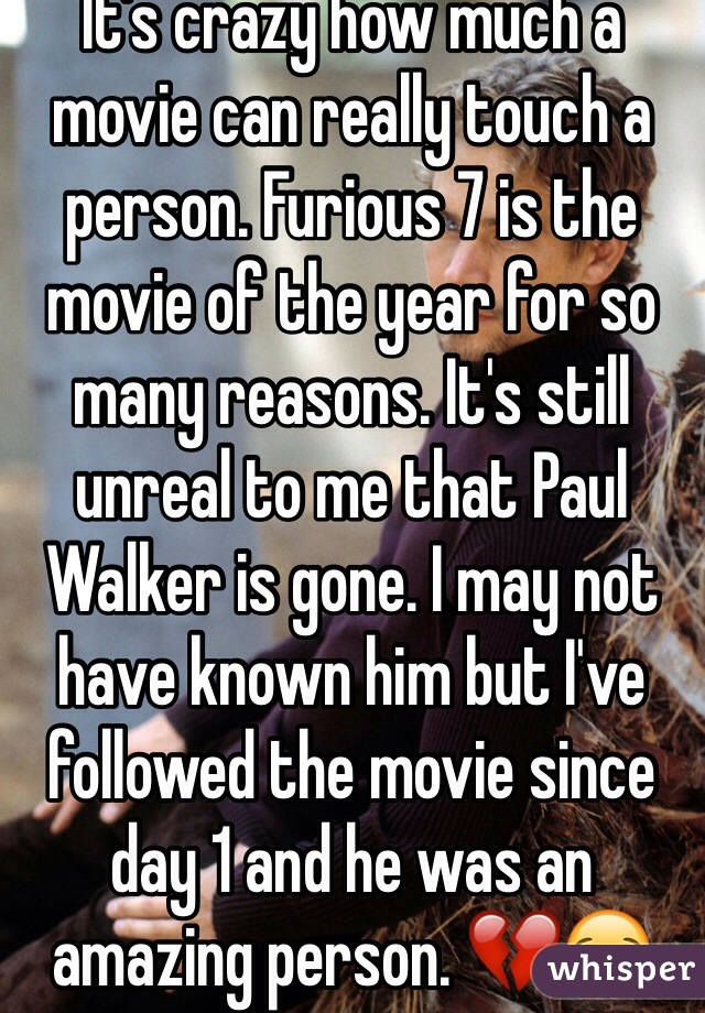 It's crazy how much a movie can really touch a person. Furious 7 is the movie of the year for so many reasons. It's still unreal to me that Paul Walker is gone. I may not have known him but I've followed the movie since day 1 and he was an amazing person. 💔😪