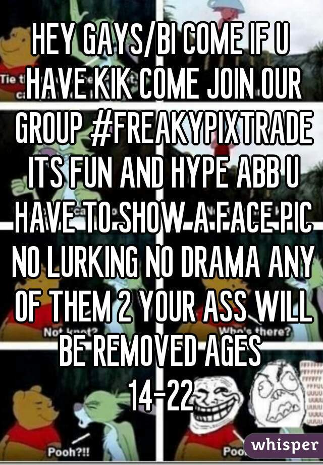 HEY GAYS/BI COME IF U HAVE KIK COME JOIN OUR GROUP #FREAKYPIXTRADE ITS FUN AND HYPE ABB U HAVE TO SHOW A FACE PIC NO LURKING NO DRAMA ANY OF THEM 2 YOUR ASS WILL BE REMOVED AGES  14-22