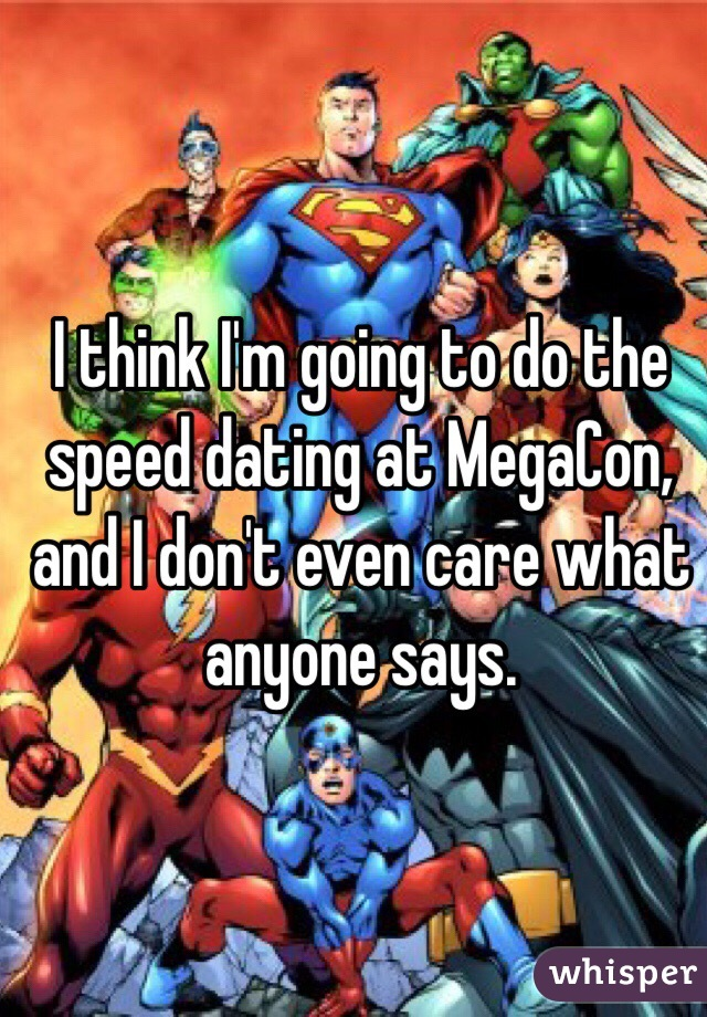 I think I'm going to do the speed dating at MegaCon, and I don't even care what anyone says.