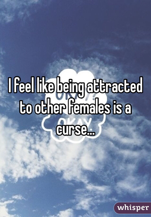I feel like being attracted to other females is a curse...