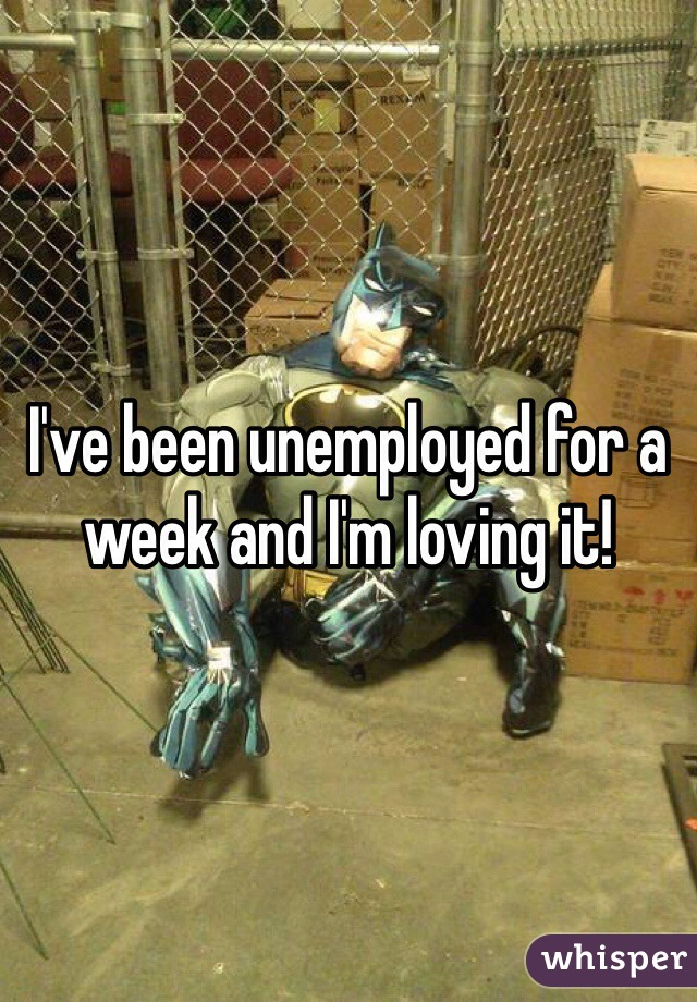 I've been unemployed for a week and I'm loving it!