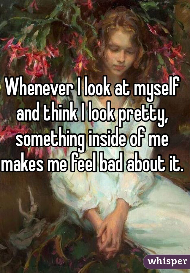Whenever I look at myself and think I look pretty, something inside of me makes me feel bad about it.