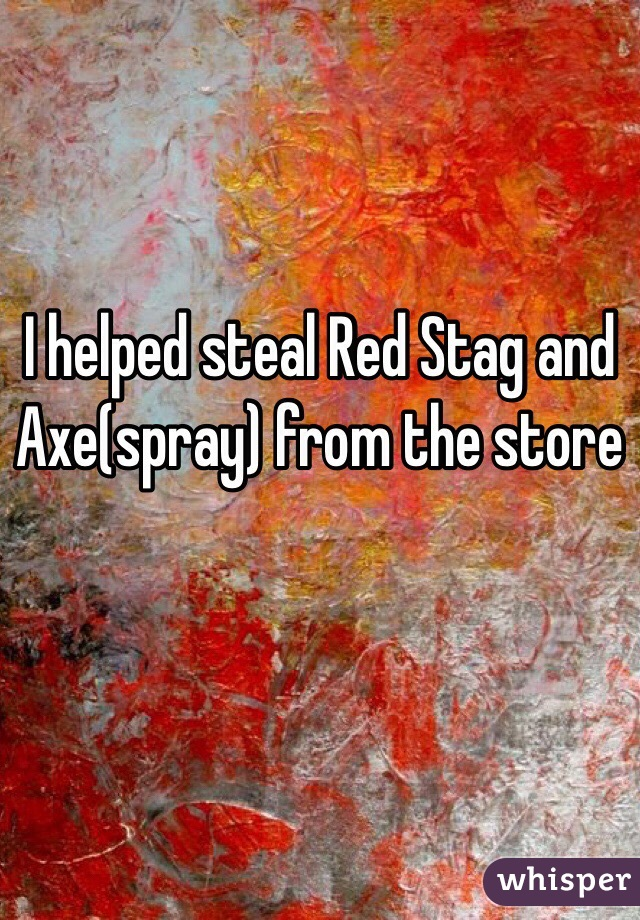 I helped steal Red Stag and Axe(spray) from the store