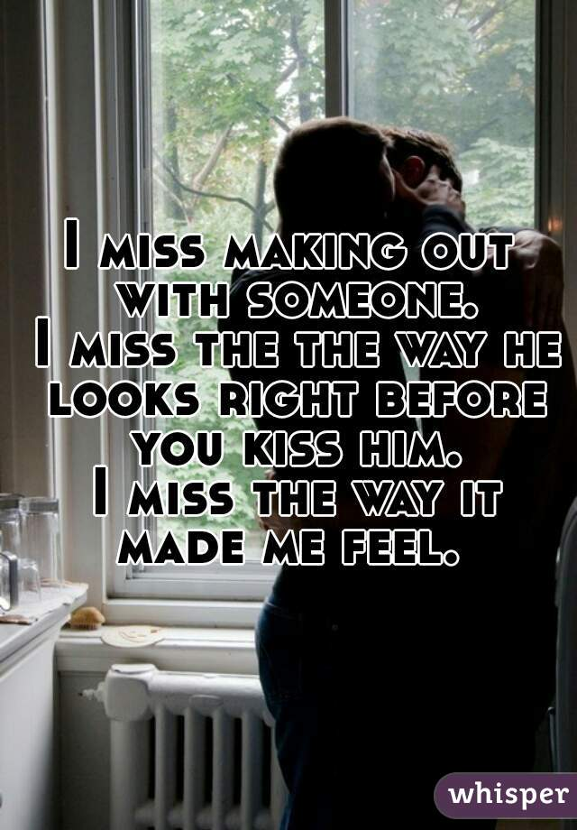 I miss making out with someone.  I miss the the way he looks right before you kiss him.  I miss the way it made me feel.