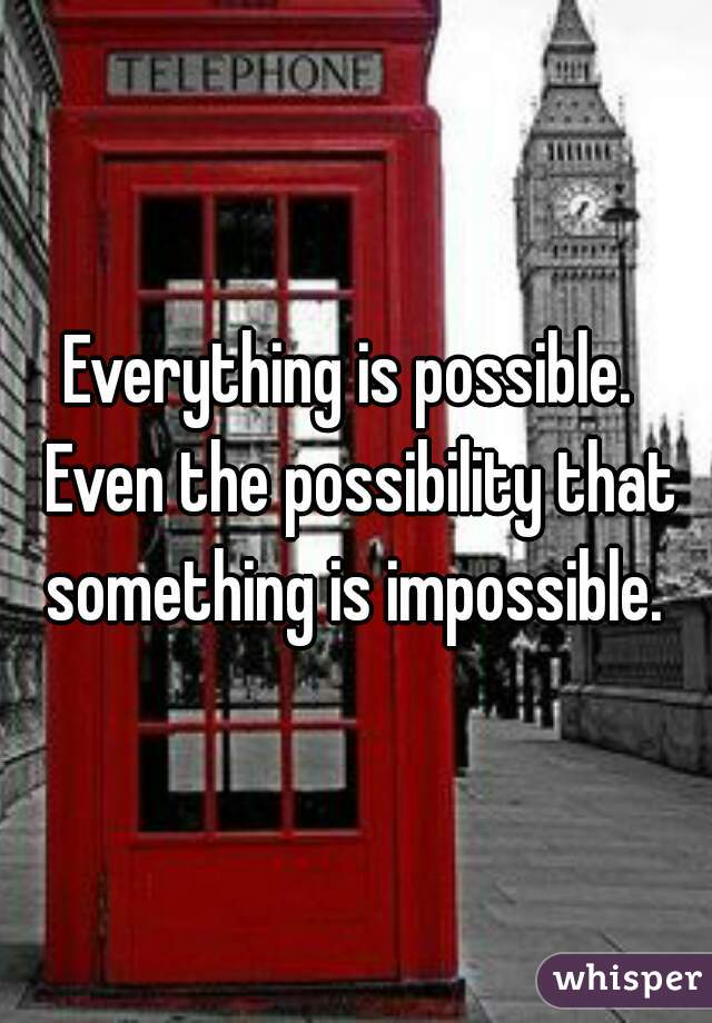 Everything is possible.  Even the possibility that something is impossible.
