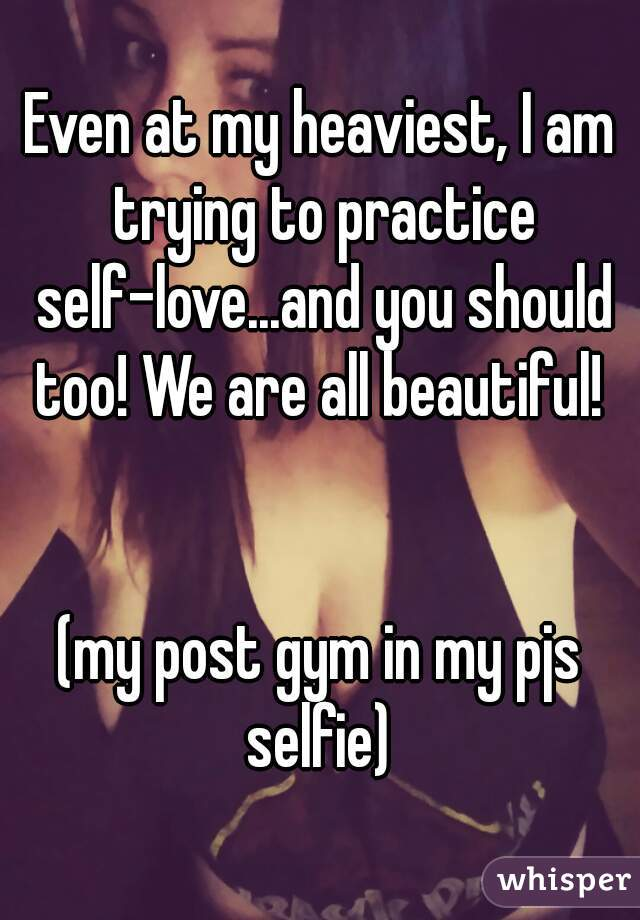 Even at my heaviest, I am trying to practice self-love...and you should too! We are all beautiful!    (my post gym in my pjs selfie)