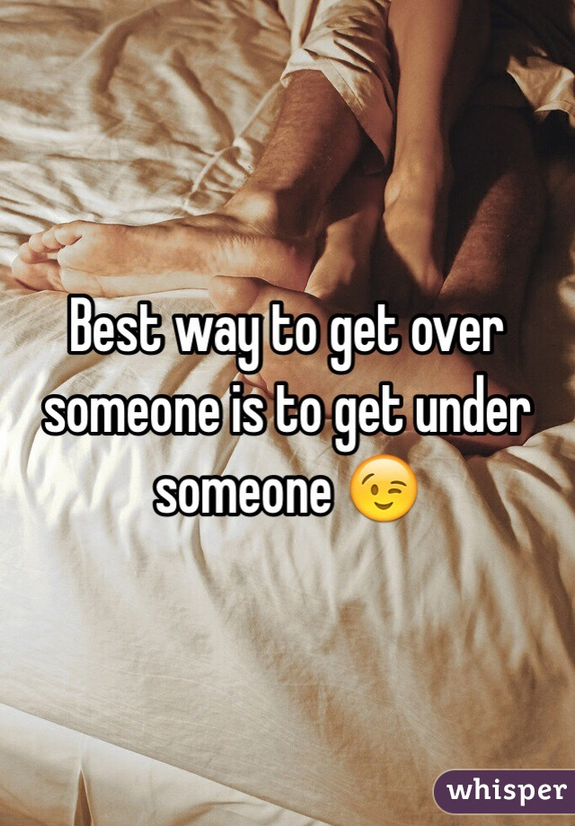 Best way to get over someone is to get under someone 😉