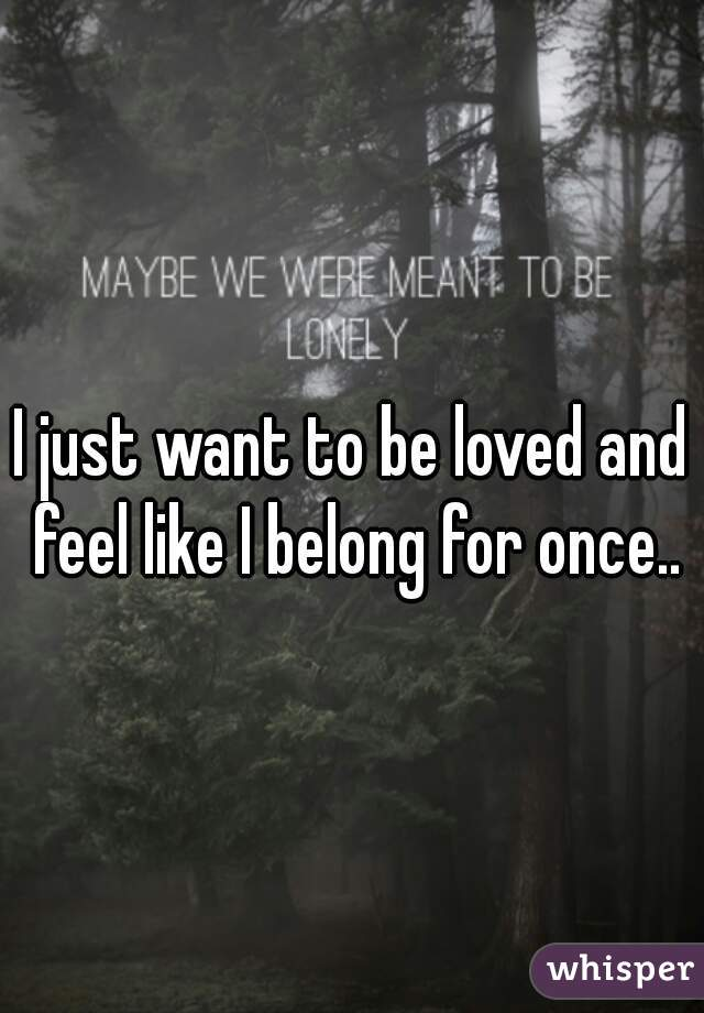I just want to be loved and feel like I belong for once..