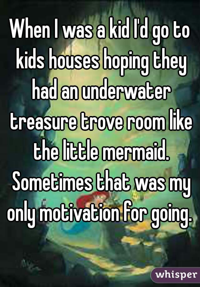 When I was a kid I'd go to kids houses hoping they had an underwater treasure trove room like the little mermaid. Sometimes that was my only motivation for going.