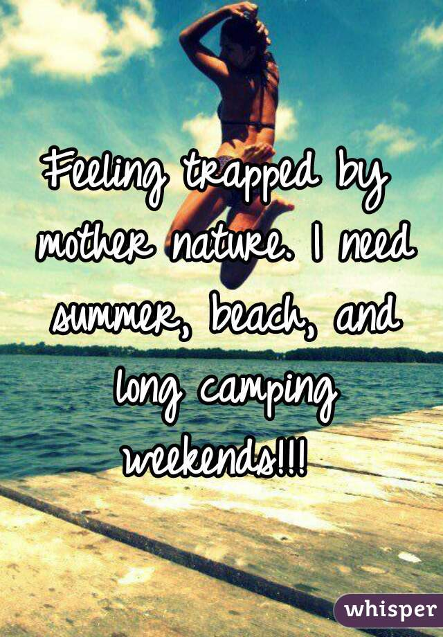 Feeling trapped by mother nature. I need summer, beach, and long camping weekends!!!