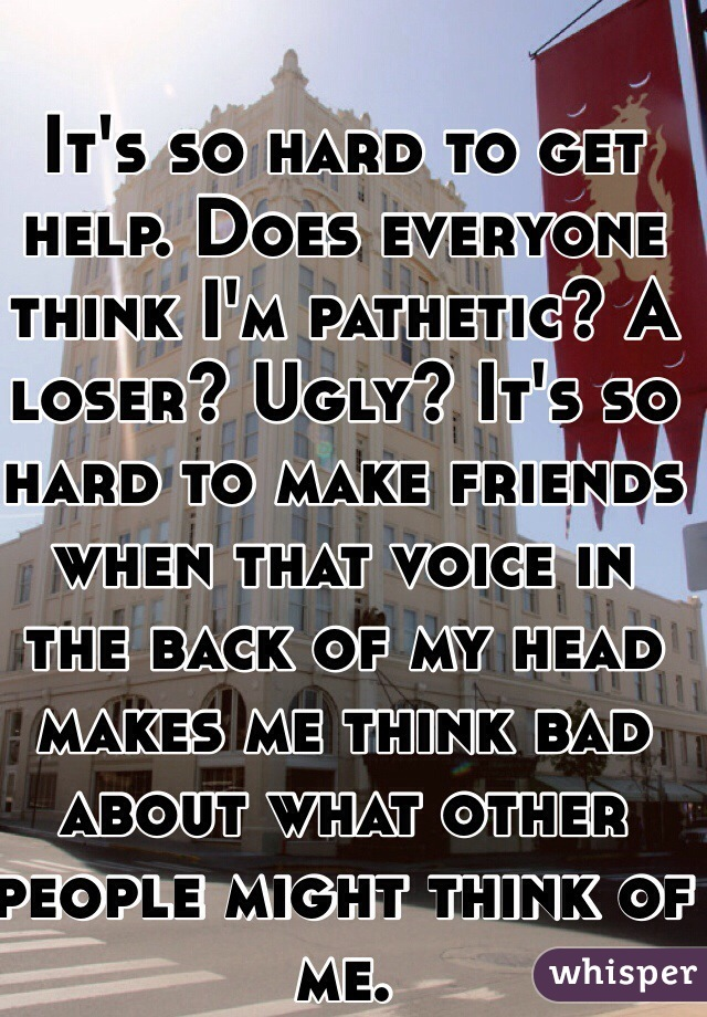 It's so hard to get help. Does everyone think I'm pathetic? A loser? Ugly? It's so hard to make friends when that voice in the back of my head makes me think bad about what other people might think of me.