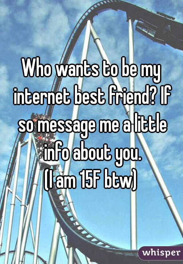 Who wants to be my internet best friend? If so message me a little info about you. (I am 15F btw)