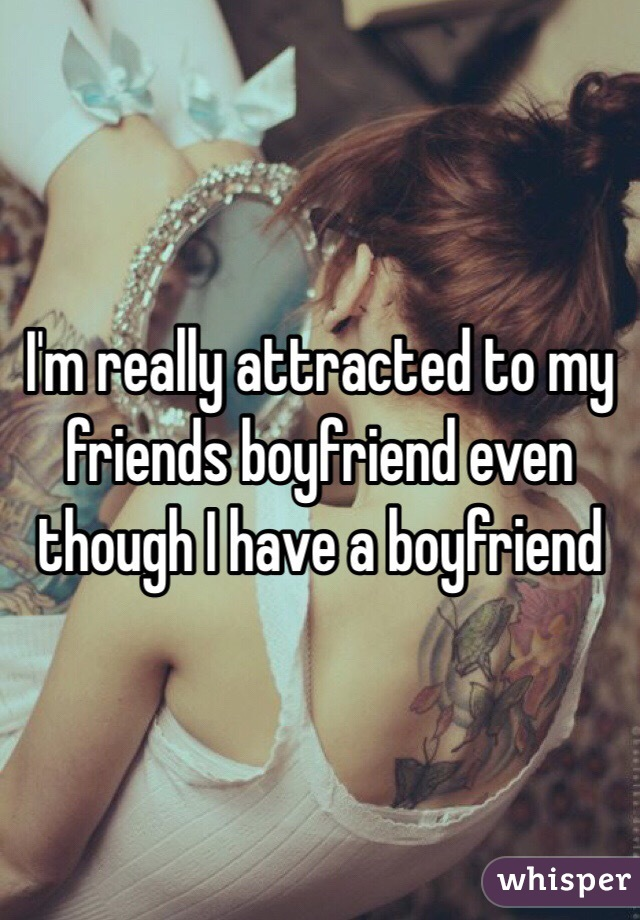 I'm really attracted to my friends boyfriend even though I have a boyfriend