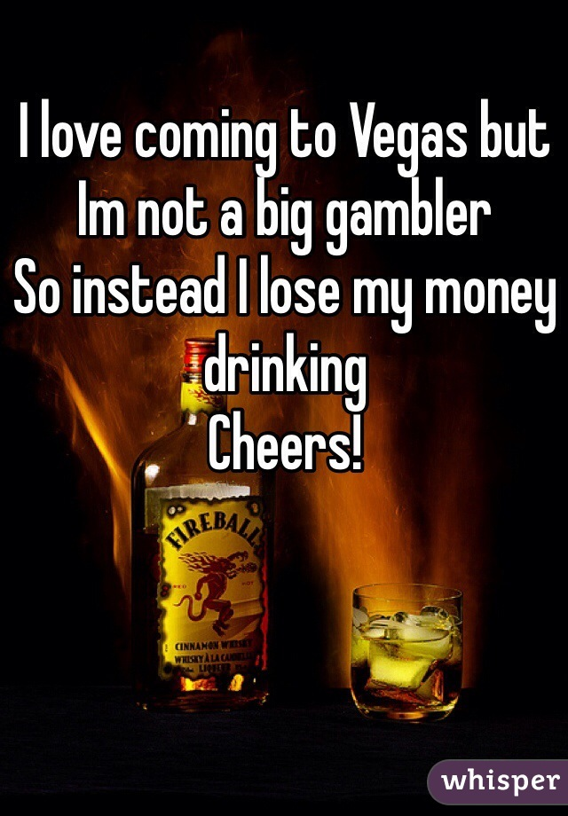 I love coming to Vegas but Im not a big gambler So instead I lose my money drinking Cheers!