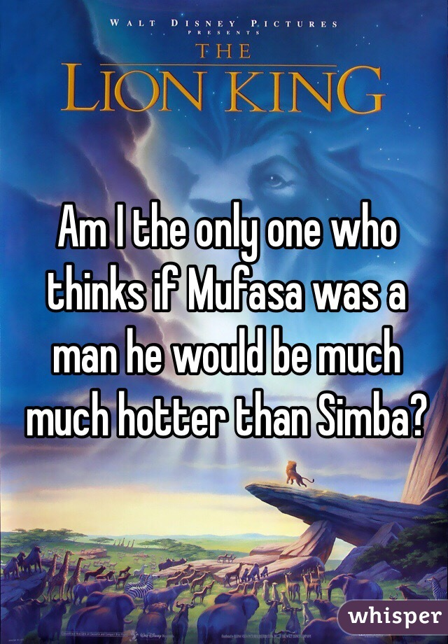 Am I the only one who thinks if Mufasa was a man he would be much much hotter than Simba?
