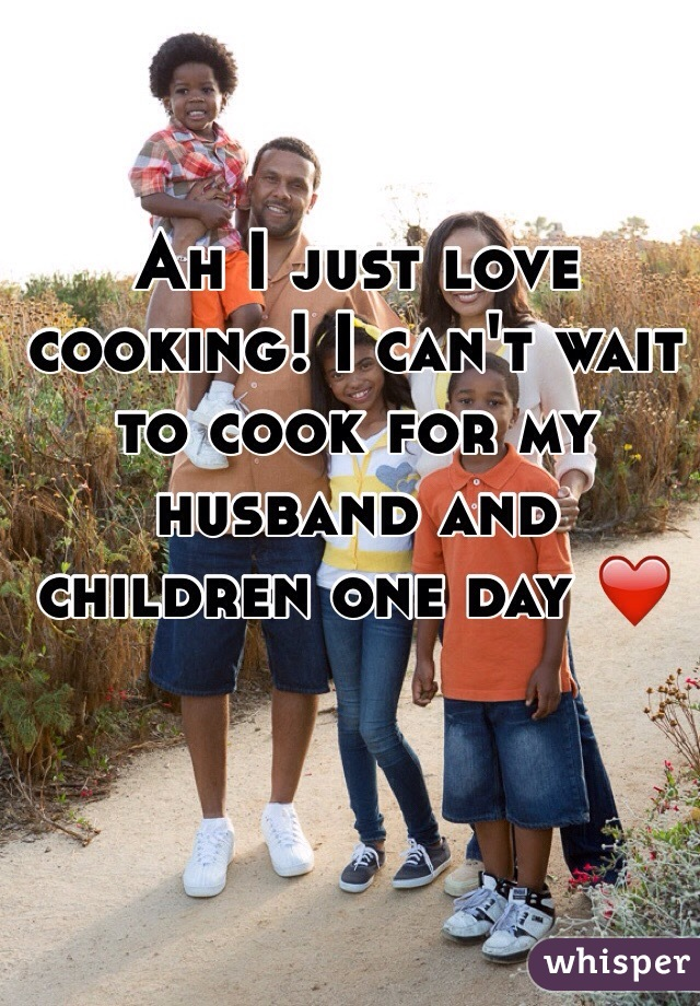 Ah I just love cooking! I can't wait to cook for my husband and children one day ❤️