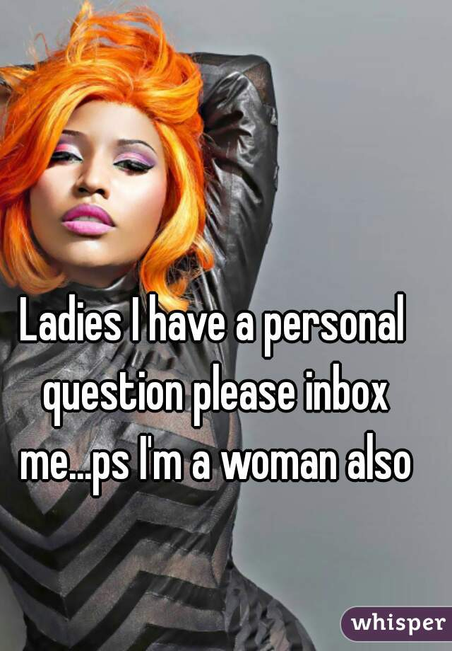 Ladies I have a personal question please inbox me...ps I'm a woman also