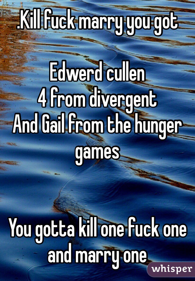 .Kill fuck marry you got   Edwerd cullen 4 from divergent  And Gail from the hunger games     You gotta kill one fuck one and marry one
