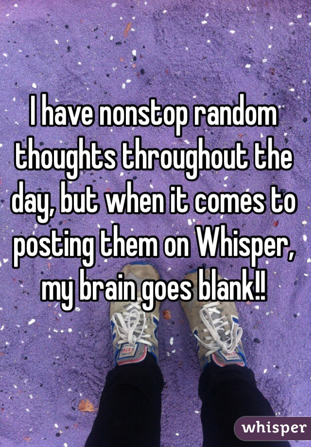 I have nonstop random thoughts throughout the day, but when it comes to posting them on Whisper, my brain goes blank!!