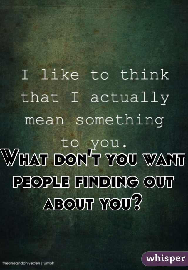 What don't you want people finding out about you?