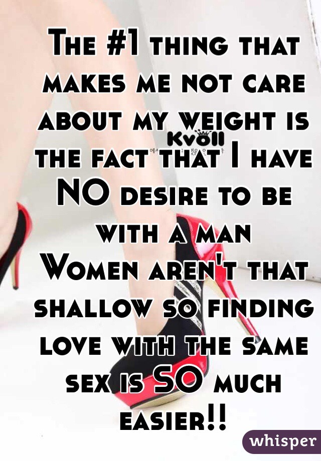 The #1 thing that makes me not care about my weight is the fact that I have NO desire to be with a man  Women aren't that shallow so finding love with the same sex is SO much easier!!