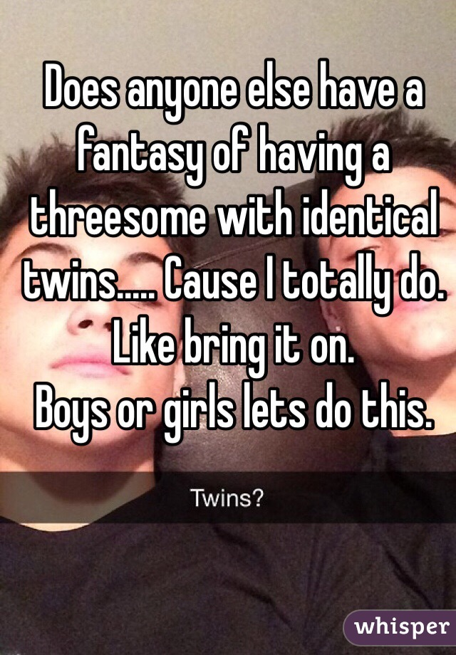 Does anyone else have a fantasy of having a threesome with identical twins..... Cause I totally do. Like bring it on.  Boys or girls lets do this.