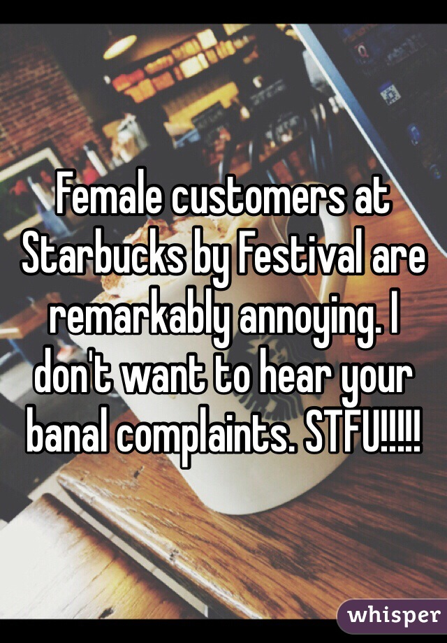 Female customers at Starbucks by Festival are remarkably annoying. I don't want to hear your banal complaints. STFU!!!!!