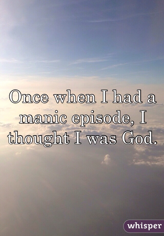 Once when I had a manic episode, I thought I was God.