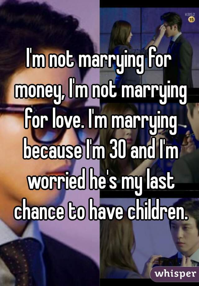 I'm not marrying for money, I'm not marrying for love. I'm marrying because I'm 30 and I'm worried he's my last chance to have children.