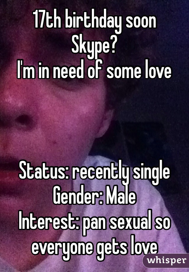 17th birthday soon Skype? I'm in need of some love    Status: recently single Gender: Male Interest: pan sexual so everyone gets love