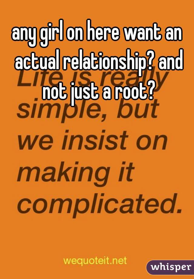 any girl on here want an actual relationship? and not just a root?
