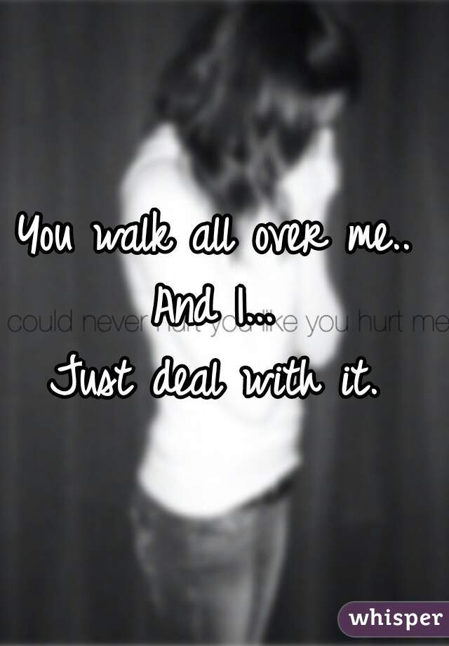 You walk all over me..  And I...  Just deal with it.