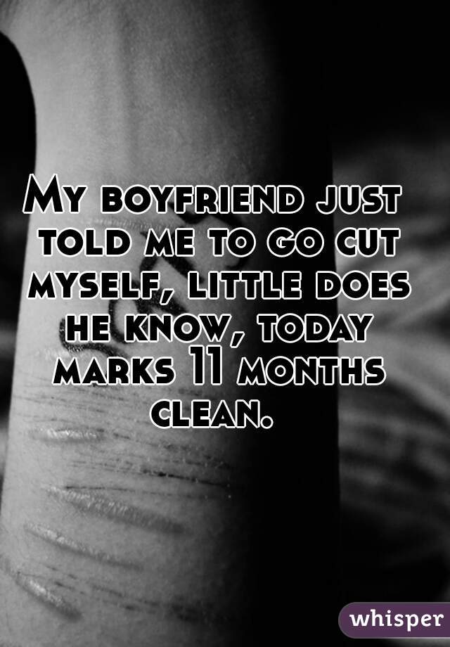 My boyfriend just told me to go cut myself, little does he know, today marks 11 months clean.