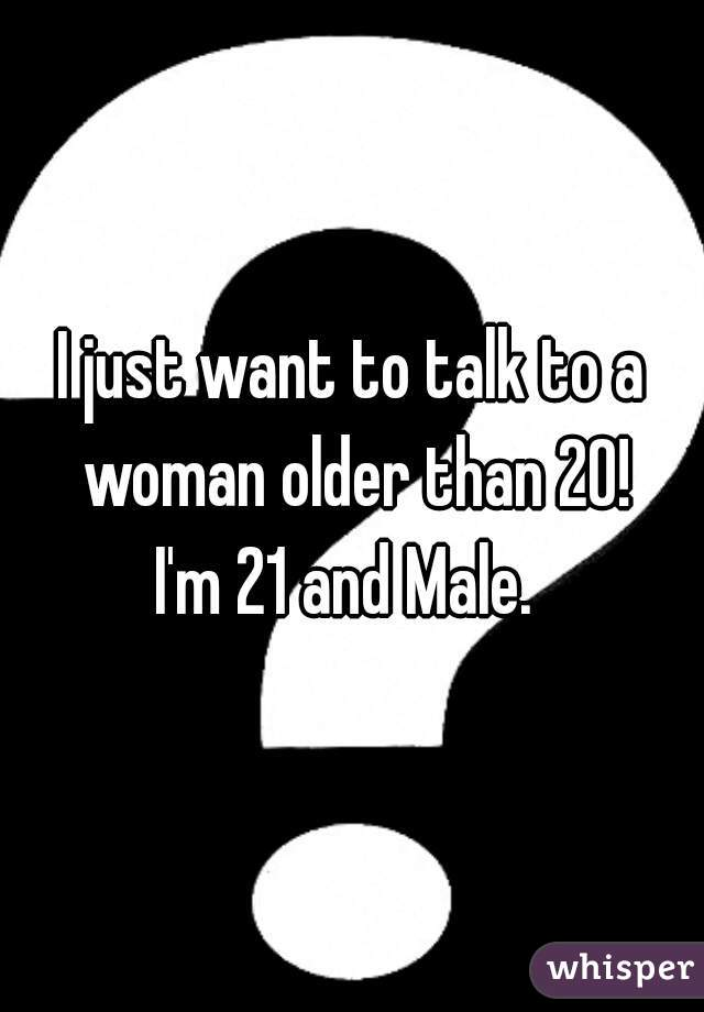 I just want to talk to a woman older than 20! I'm 21 and Male.