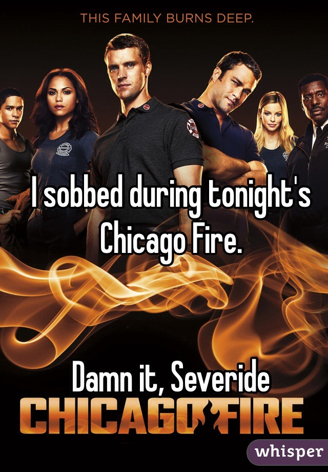 I sobbed during tonight's Chicago Fire.    Damn it, Severide