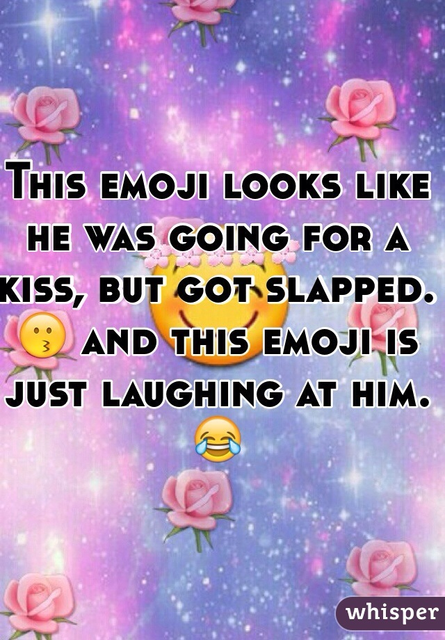 This emoji looks like he was going for a kiss, but got slapped. 😗 and this emoji is just laughing at him. 😂