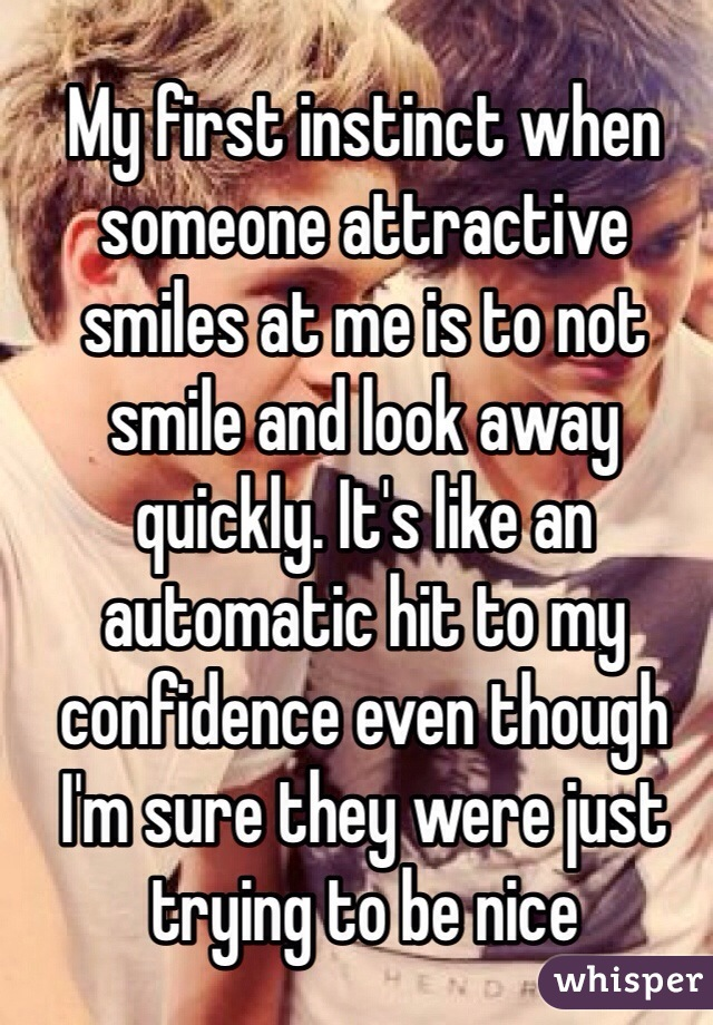 My first instinct when someone attractive smiles at me is to not smile and look away quickly. It's like an automatic hit to my confidence even though I'm sure they were just trying to be nice